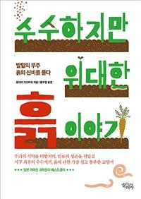 수수하지만 위대한 흙 이야기 : 발밑의 우주, 흙의 신비를 풀다 - 발밑의 우주, 흙의 신비를 풀다